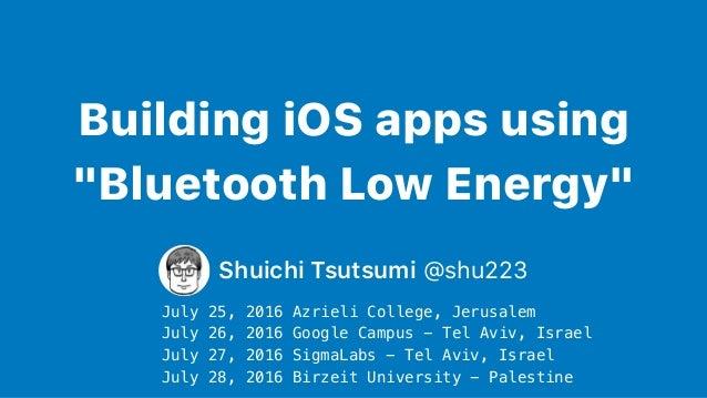 "Building iOS apps using ""Bluetooth Low Energy"" Shuichi Tsutsumi @shu223 July 25, 2016 Azrieli College, Jerusalem July 26, ..."