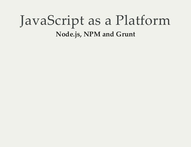 JavaScript as a Platform Node.js, NPM and Grunt