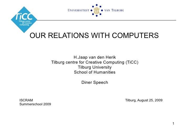 OUR RELATIONS WITH COMPUTERS H.Jaap van den Herik Tilburg centre for Creative Computing (TiCC) Tilburg University School o...