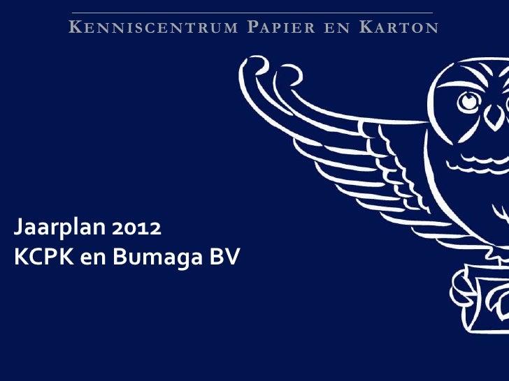 K E N N I S C E N T RU M P A P I E R E N K A RTO NJaarplan 2012KCPK en Bumaga BV                                          ...