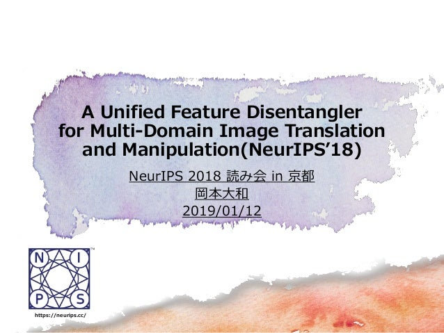 NeurIPS 2018 読み会 in 京都 岡本大和 2019/01/12 A Unified Feature Disentangler for Multi-Domain Image Translation and Manipulation(...