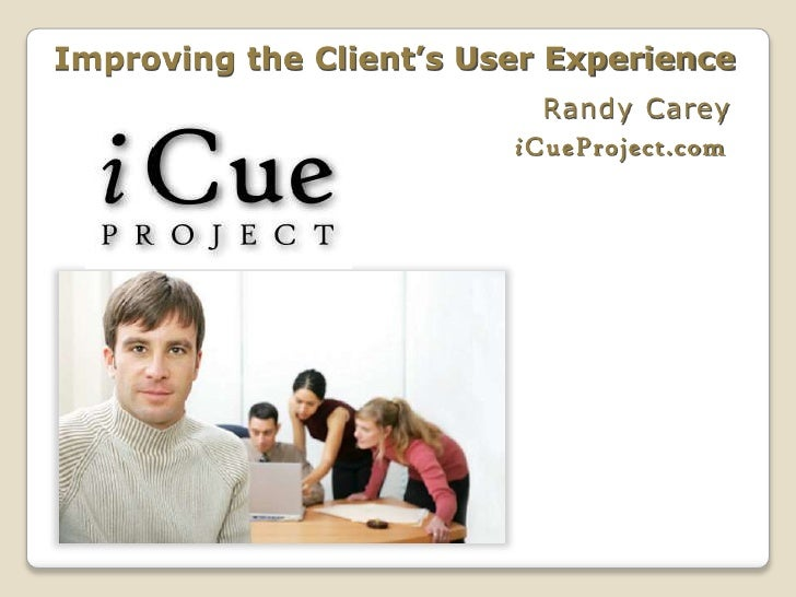 Improving the Client's User Experience                           Randy Carey                         iCueProject.com