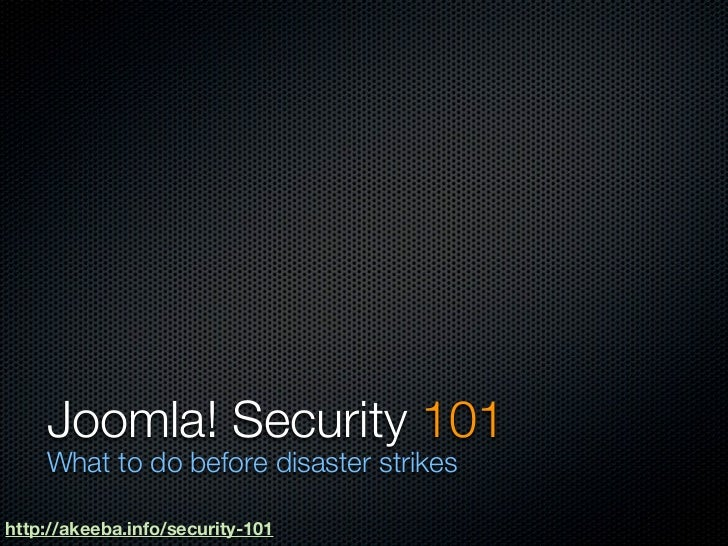 Joomla! Security 101    What to do before disaster strikeshttp://akeeba.info/security-101
