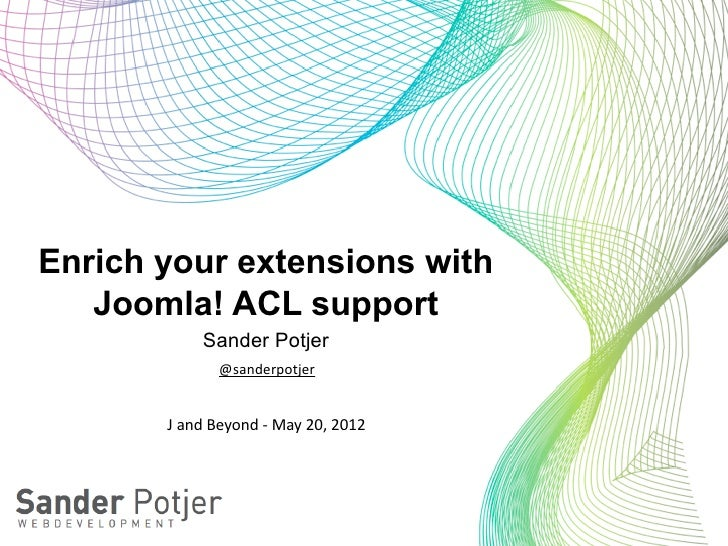Enrich your extensions with   Joomla! ACL support               Sander Potjer                   @sanderpotjer       J an...