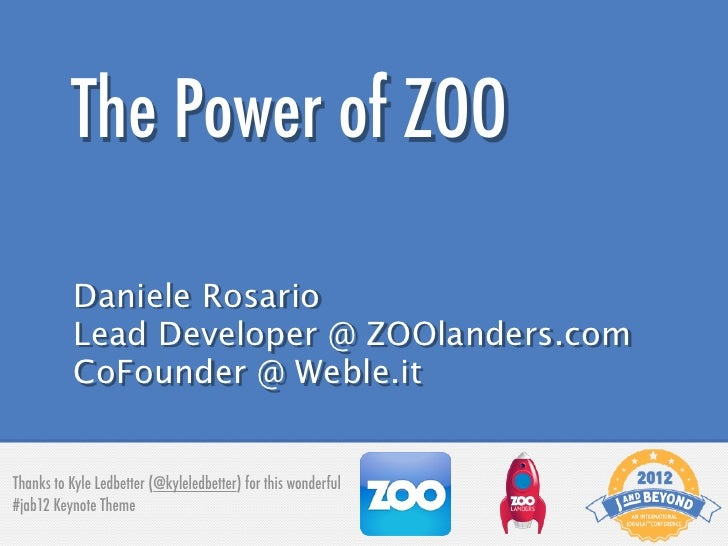 The Power of ZOO           Daniele Rosario           Lead Developer @ ZOOlanders.com           CoFounder @ Weble.itThanks ...