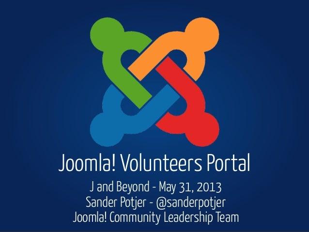 J and Beyond - May 31, 2013Sander Potjer - @sanderpotjerJoomla! Community Leadership TeamJoomla! Volunteers Portal