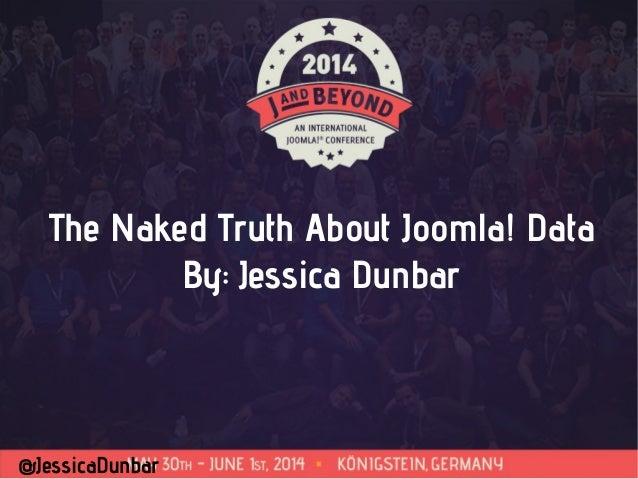 @JessicaDunbar The Naked Truth About Joomla! Data By: Jessica Dunbar