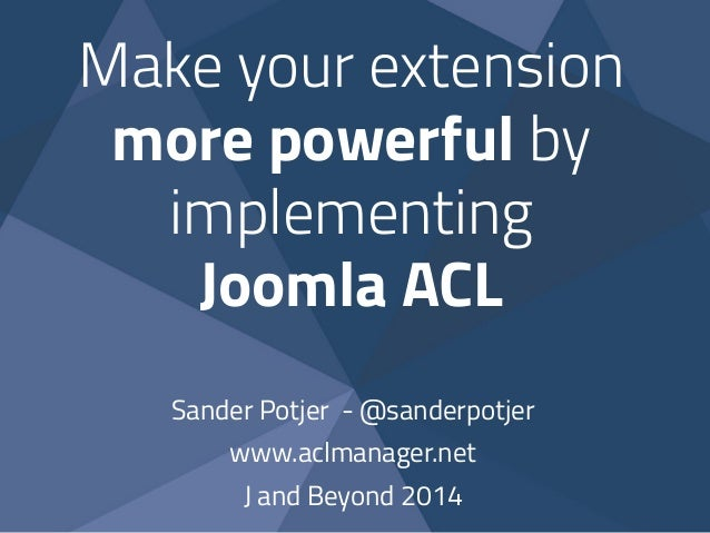 Make your extension more powerful by implementing Joomla ACL Sander Potjer - @sanderpotjer www.aclmanager.net J and Beyond...