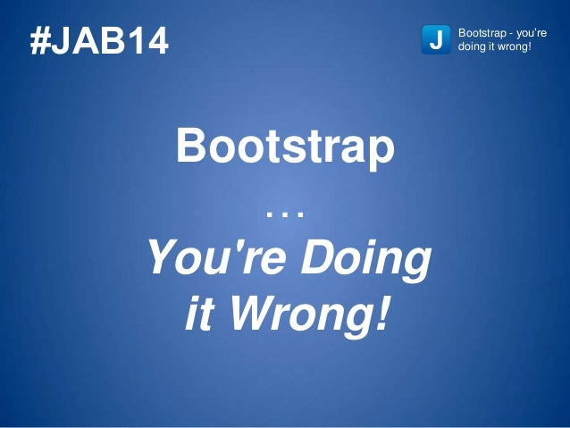 Bootstrap … You're Doing it Wrong! Bootstrap - you're doing it wrong!#JAB14