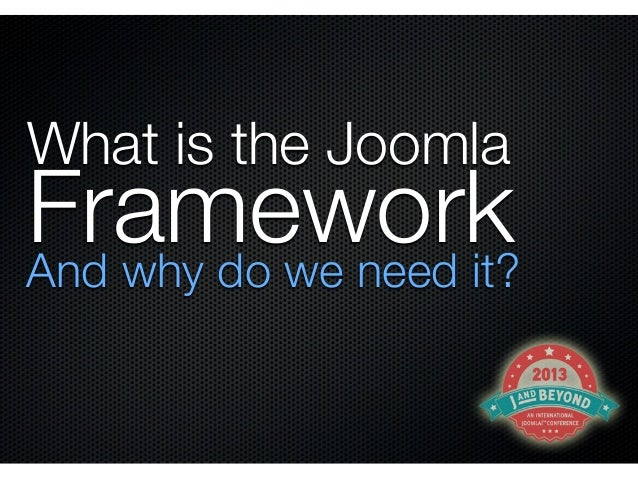 What is the JoomlaFrameworkAnd why do we need it?