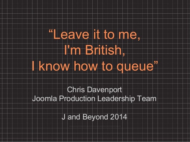 """Leave it to me, I'm British, I know how to queue"" Chris Davenport Joomla Production Leadership Team J and Beyond 2014"