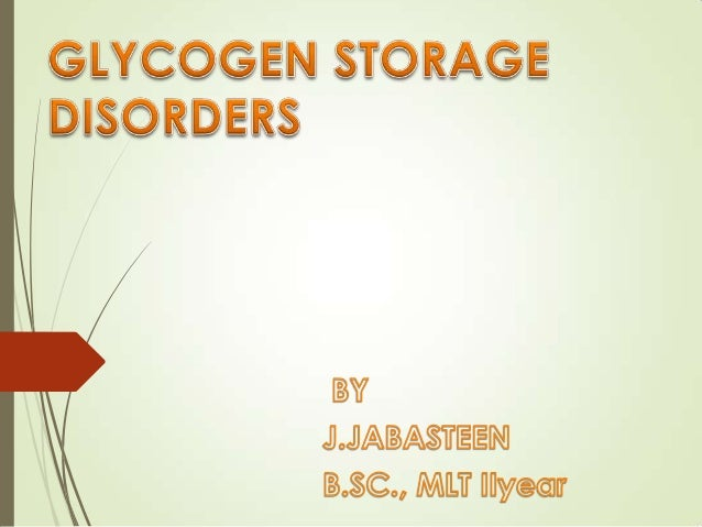 GLYCOGEN STORAGE DISORDERS These are a group of inherited disorders associated with glycogen metabolism, familial in incid...