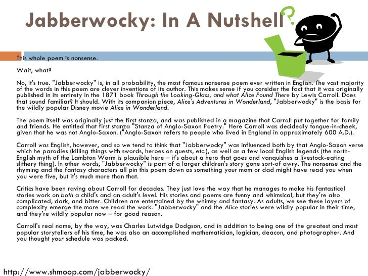 "essay on nonsense language in carrolls jabberwocky Carroll forcibly encourages his readers to stretch their imagination in attempt to understand his poem ""jabberwocky"" there have been numerous explanations for his nonsense words, even the author himself gives conflicting information regarding not only the pronunciation, but the meaning of the words themselves."