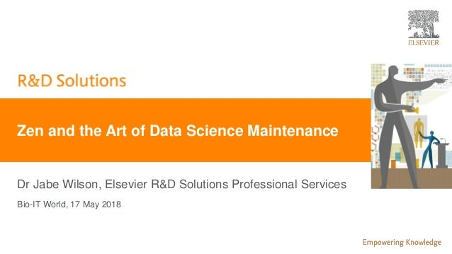 | 0 Dr Jabe Wilson, Elsevier R&D Solutions Professional Services Zen and the Art of Data Science Maintenance Bio-IT World,...
