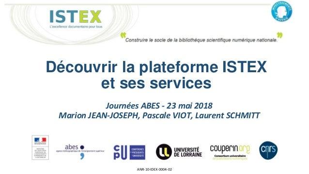 Découvrir la plateforme ISTEX et ses services ANR-10-IDEX-0004-02 Journées ABES - 23 mai 2018 Marion JEAN-JOSEPH, Pascale ...