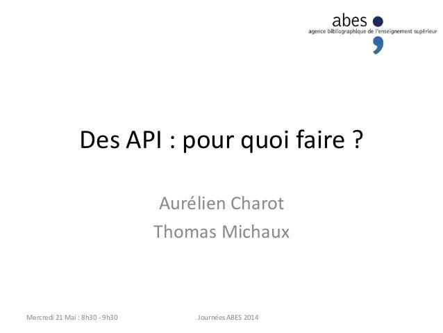 Des API : pour quoi faire ? Aurélien Charot Thomas Michaux Journées ABES 2014Mercredi 21 Mai : 8h30 - 9h30