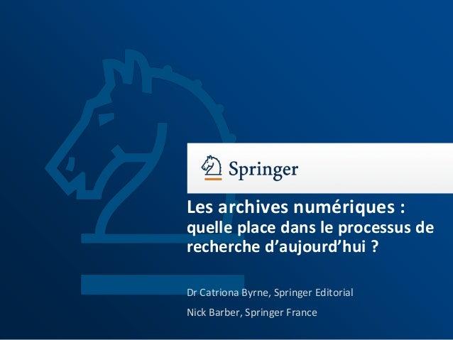 Les archives numériques : quelle place dans le processus de recherche d'aujourd'hui ? Dr Catriona Byrne, Springer Editoria...