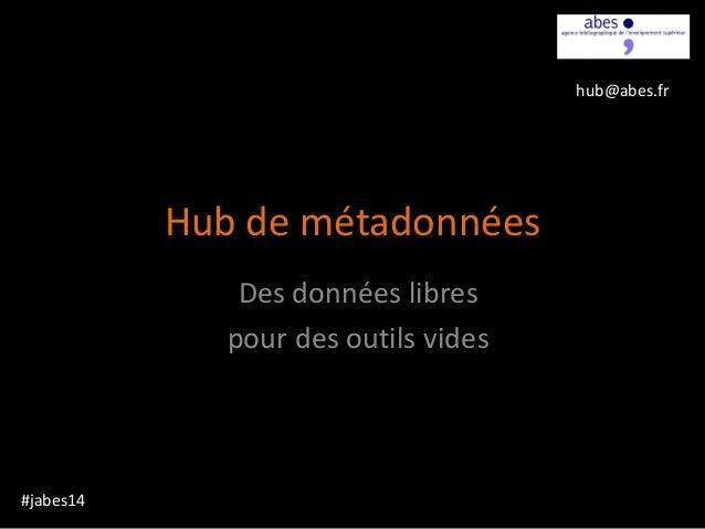 Hub de métadonnées Des données libres pour des outils vides #jabes14 hub@abes.fr