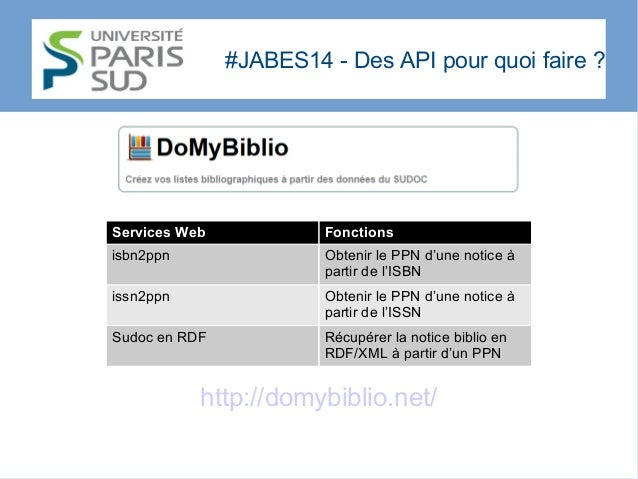 #JABES14 - Des API pour quoi faire? http://domybiblio.net/ Services Web Fonctions isbn2ppn Obtenir le PPN d'une notice à ...