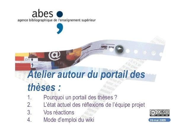 26 mai 2009 Atelier autour du portail des thèses : 1. Pourquoi un portail des thèses ? 2. L'état actuel des réflexions de ...