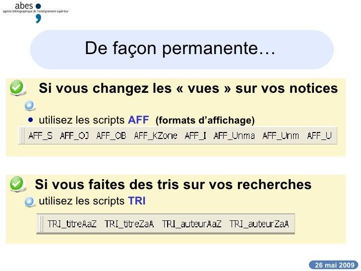 De façon permanente… <ul><li>Si vous changez les «vues» sur vos notices  </li></ul><ul><ul><li>utilisez les scripts  AFF...