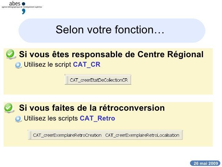 Selon votre fonction…   <ul><li>Si vous êtes responsable de Centre Régional </li></ul><ul><ul><li>Utilisez le script  CAT_...