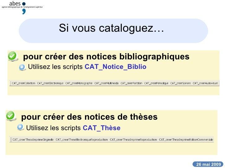 Si vous cataloguez…   <ul><li>pour créer des notices bibliographiques </li></ul><ul><ul><li>Utilisez les scripts  CAT_Noti...