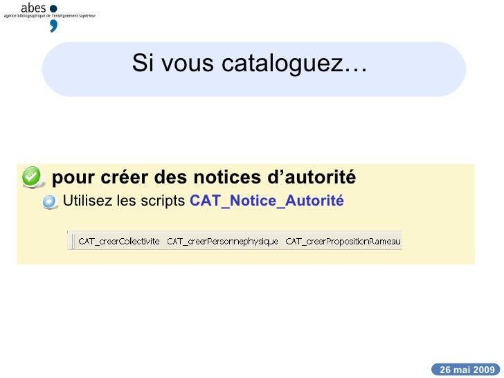 Si vous cataloguez…   <ul><li>pour créer des notices d'autorité </li></ul><ul><ul><li>Utilisez les scripts  CAT_Notice_Aut...