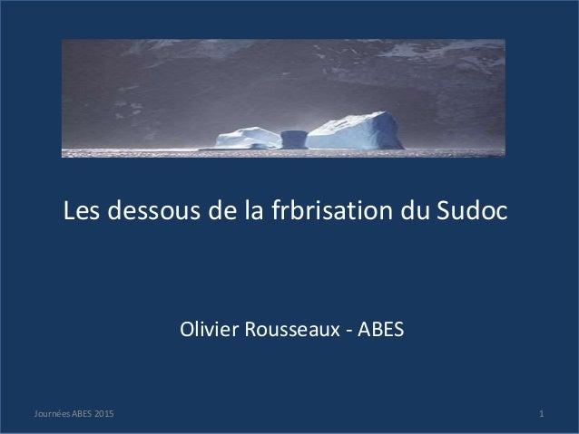 Les dessous de la frbrisation du Sudoc Olivier Rousseaux - ABES 1Journées ABES 2015