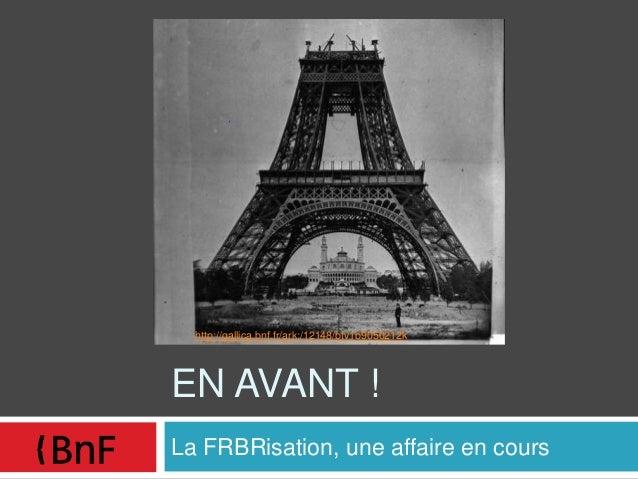EN AVANT ! La FRBRisation, une affaire en cours http://gallica.bnf.fr/ark:/12148/btv1b9050212k