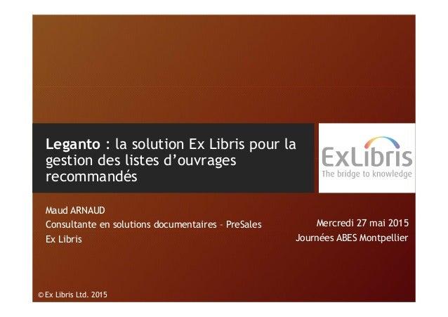 © Ex Libris Ltd. 2015 Leganto : la solution Ex Libris pour la gestion des listes d'ouvrages recommandés Maud ARNAUD Consul...