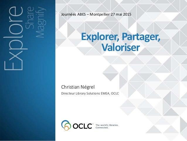 Journées ABES – Montpellier 27 mai 2015 Christian Négrel Explorer, Partager, Valoriser Directeur Library Solutions EMEA, O...