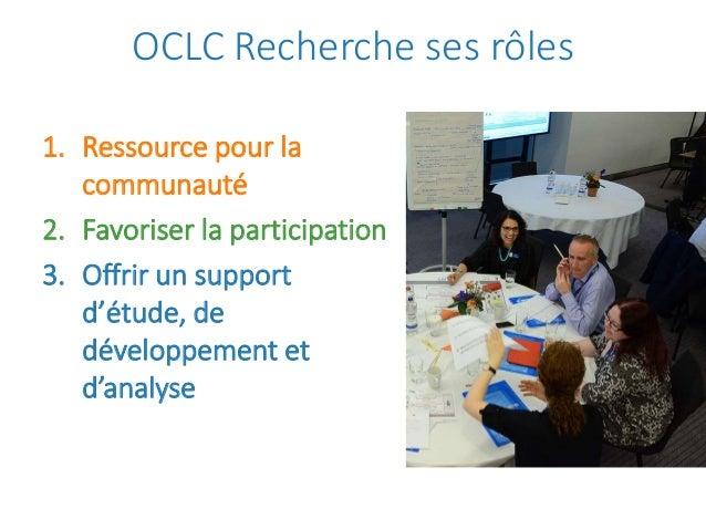 OCLC Recherche ses rôles 1. Ressource pour la communauté 2. Favoriser la participation 3. Offrir un support d'étude, de dé...