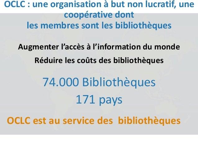 Augmenter l'accès à l'information du monde Réduire les coûts des bibliothèques 74.000 Bibliothèques 171 pays OCLC est au s...