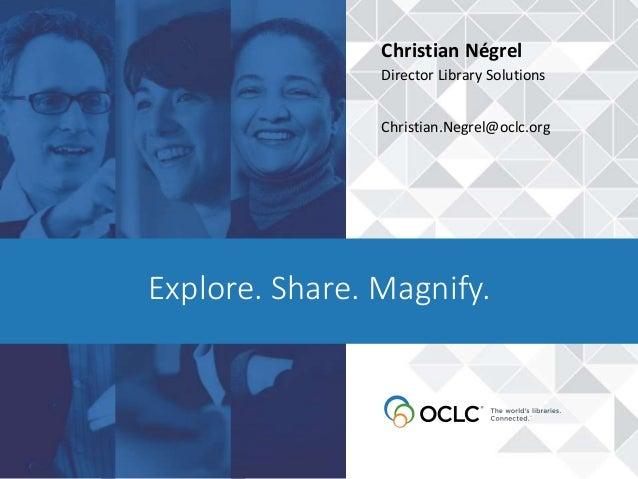 Explore. Share. Magnify. Christian Négrel Director Library Solutions Christian.Negrel@oclc.org
