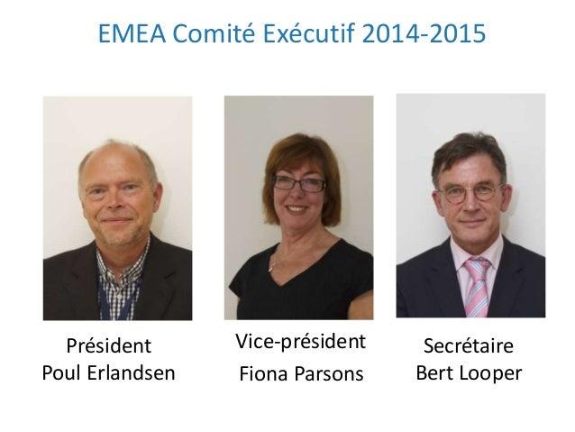 EMEA Comité Exécutif 2014-2015 Vice-président Fiona Parsons Président Poul Erlandsen Secrétaire Bert Looper