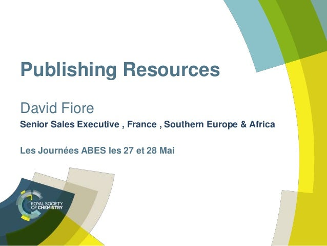 Publishing Resources David Fiore Senior Sales Executive , France , Southern Europe & Africa Les Journées ABES les 27 et 28...