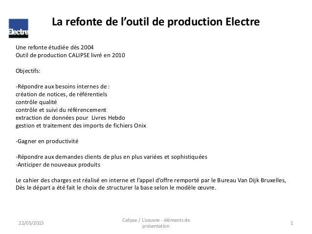 Une refonte étudiée dès 2004 Outil de production CALIPSE livré en 2010 Objectifs: -Répondre aux besoins internes de : créa...