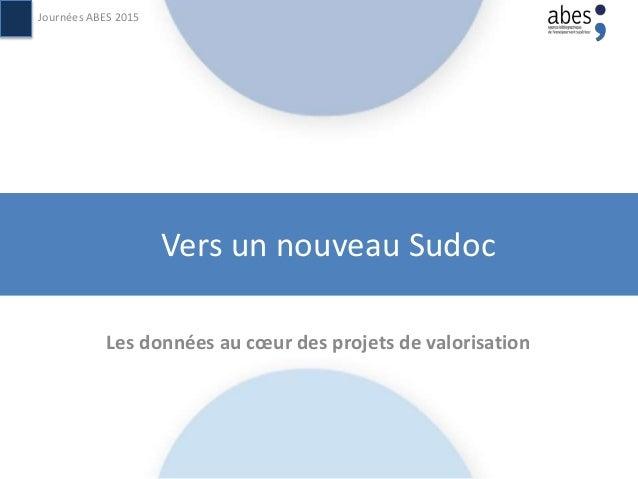 Vers un nouveau Sudoc Les données au cœur des projets de valorisation Journées ABES 2015