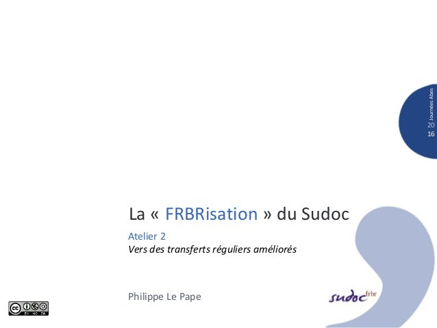 La « FRBRisation » du Sudoc 20 16 JournéesAbes Atelier 2 Vers des transferts réguliers améliorés Philippe Le Pape