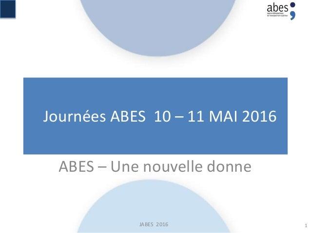Journées ABES 10 – 11 MAI 2016 JABES 2016 ABES – Une nouvelle donne 1