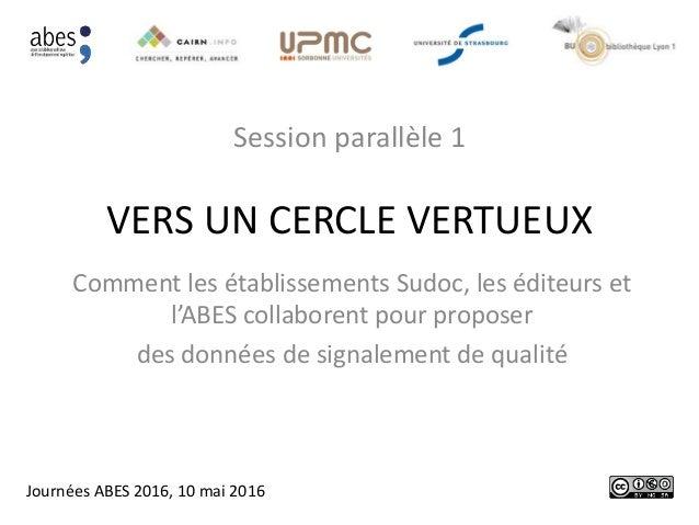 VERS UN CERCLE VERTUEUX Session parallèle 1 Comment les établissements Sudoc, les éditeurs et l'ABES collaborent pour prop...