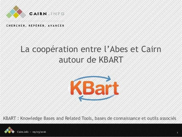 Cairn.info – 09/05/2016 La coopération entre l'Abes et Cairn autour de KBART 1 KBART : Knowledge Bases and Related Tools, ...