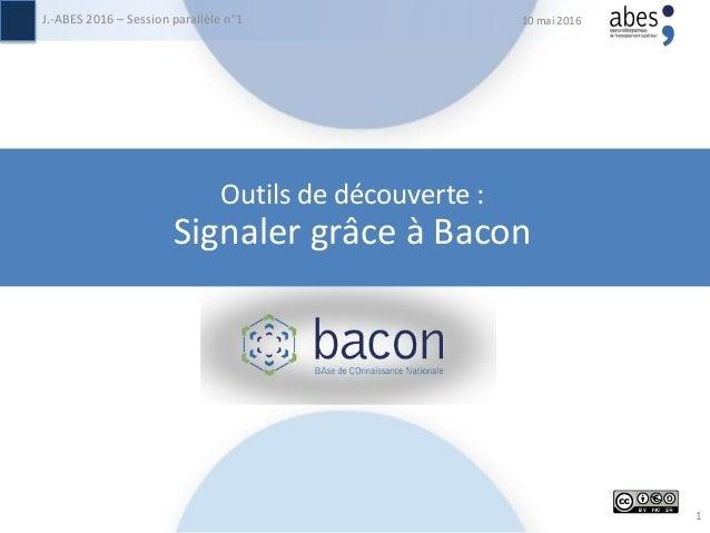 10 mai 2016J.-ABES 2016 – Session parallèle n°1 1 Outils de découverte : Signaler grâce à Bacon