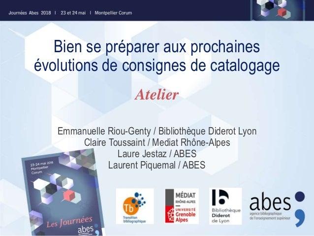 Bien se préparer aux prochaines évolutions de consignes de catalogage Emmanuelle Riou-Genty / Bibliothèque Diderot Lyon Cl...