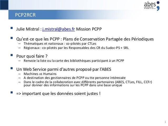 PCP2RCR  Julie Mistral : j.mistral@abes.fr Mission PCPP  Qu'est-ce que les PCPP : Plans de Conservation Partagée des Pér...