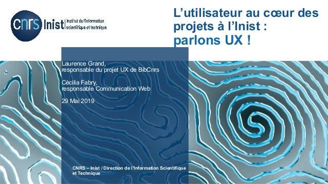 Laurence Grand, responsable du projet UX de BibCnrs Cécilia Fabry, responsable Communication Web 29 Mai 2019 CNRS – Inist ...