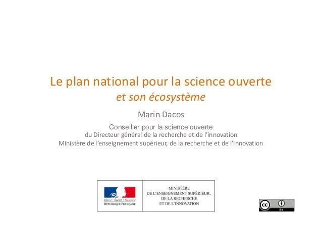 Le plan national pour la science ouverte et son écosystème Marin Dacos Conseiller pour la science ouverte du Directeur gén...