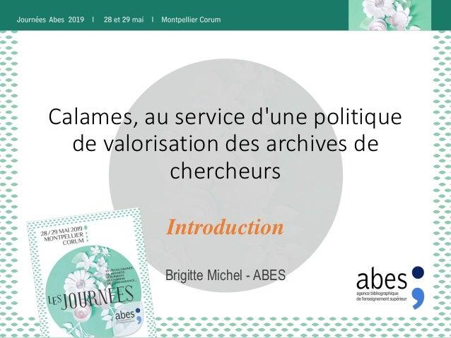 Calames, au service d'une politique de valorisation des archives de chercheurs Brigitte Michel - ABES Introduction
