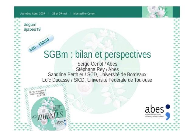 SGBm : bilan et perspectives Serge Genot / Abes Stéphane Rey / Abes Sandrine Berthier / SCD, Université de Bordeaux Loïc D...